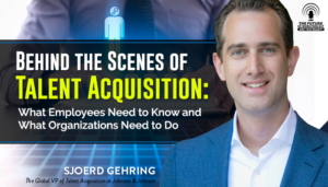 Behind the Scenes of Talent Acquisition: What Employees Need to Know and What Organizations Need to Do