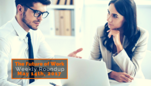 Future Of Work Weekly Roundup – May 14th, 2017