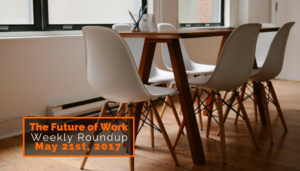 Future Of Work Weekly Roundup – May 21st, 2017
