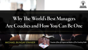 Why The World's Best Managers Are Coaches and How You Can Be One