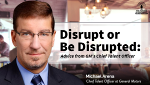 Disrupt or Be Disrupted: Advice from GM's Chief Talent Officer