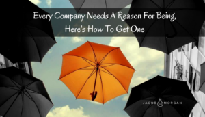 Every Company Needs A Reason For Being, Here's How To Get One