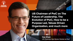 US Chairman Of PwC On The Future Of Leadership, The Evolution Of PwC, How To Be A Purpose Led, Values Driven Organization, And Much More