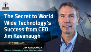 The Secret To World Wide Technology's Success From CEO Jim Kavanaugh