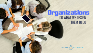 Organizations Do What We Design Them To Do