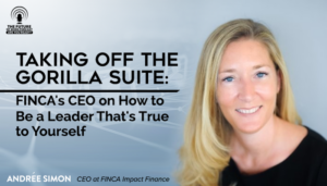 Taking Off The Gorilla Suite: FINCA's CEO On How To Be A Leader That's True To Yourself
