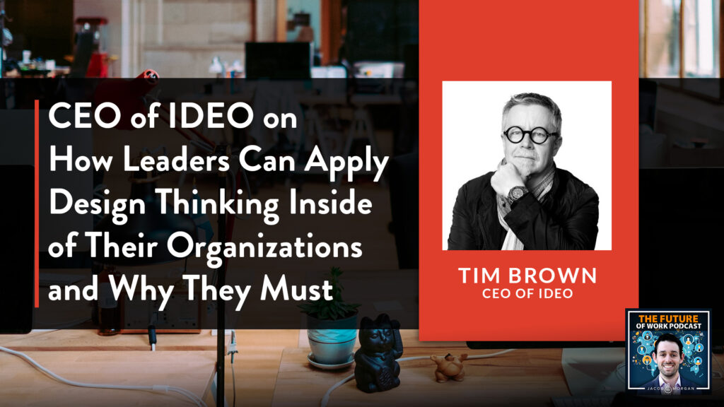 Ceo Of Ideo On How Leaders Can Apply Design Thinking Inside Of Their Organizations And Why They Must Jacob Morgan