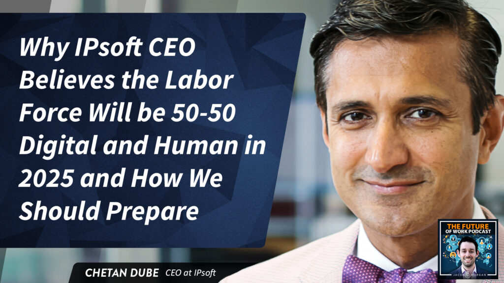 Why IPsoft CEO Believes The Labor Force Will Be 50-50 Digital And Human In 2025 And How We Should Prepare